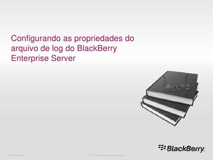 Configurando as propriedades do arquivo de log do BlackBerry Enterprise Server<br />716-02047-485<br />© 2010 Research In ...