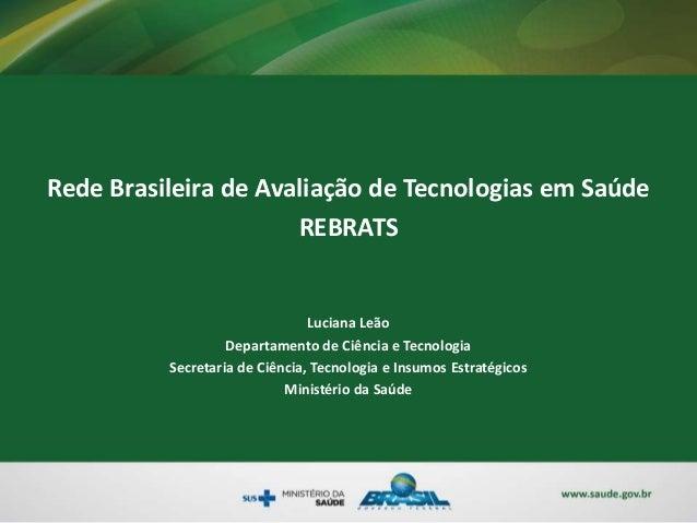 Rede Brasileira de Avaliação de Tecnologias em Saúde REBRATS Luciana Leão Departamento de Ciência e Tecnologia Secretaria ...