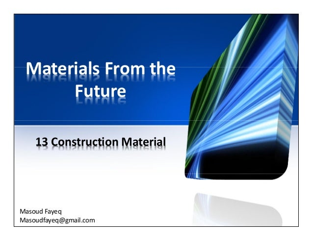 Materials From the Future 13 Construction Material Masoud Fayeq Masoudfayeq@gmail.com