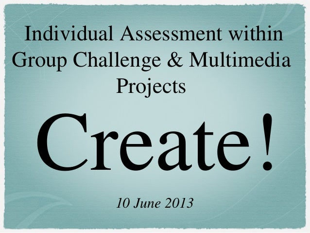 Create!Individual Assessment withinGroup Challenge & MultimediaProjects10 June 2013