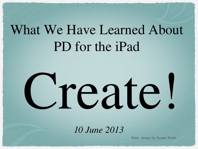 Create!What We Have Learned AboutPD for the iPad10 June 2013Slide design by Susan Smith