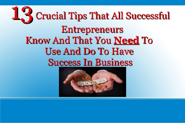 13 Crucial Tips That All Successful Entrepreneurs Know And That You Need To Use And Do To Have Success In Business