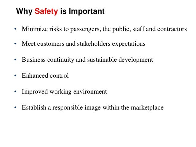Why Safety is Important • Minimize risks to passengers, the public, staff and contractors • Meet customers and stakeholder...
