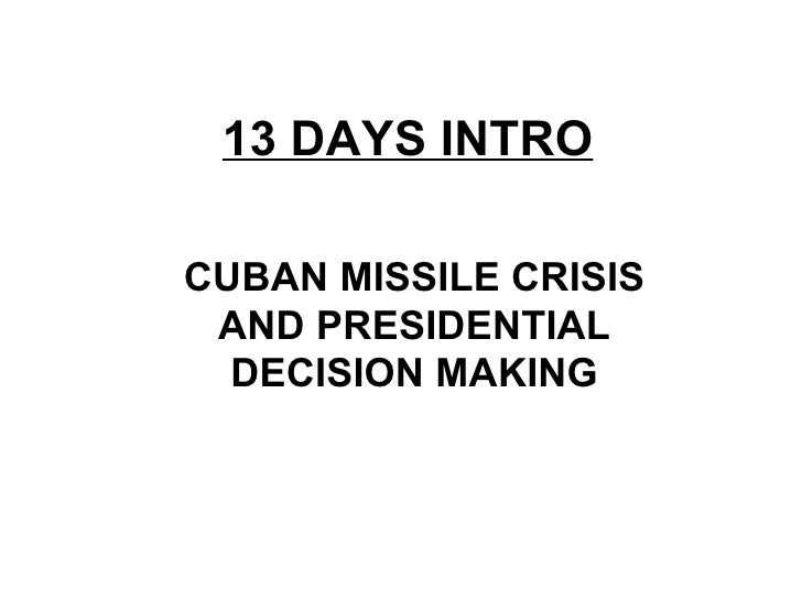 13 DAYS INTRO CUBAN MISSILE CRISIS AND PRESIDENTIAL DECISION MAKING