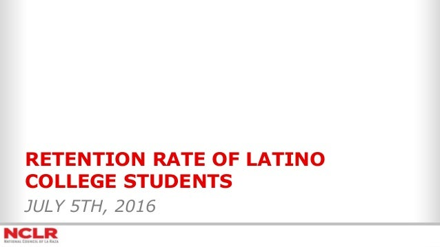 RETENTION RATE OF LATINO COLLEGE STUDENTS JULY 5TH, 2016