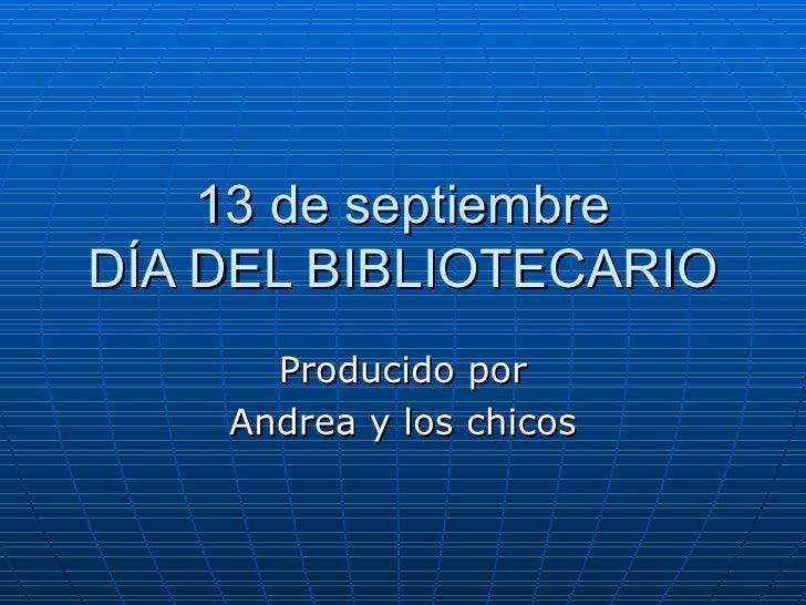 13 de septiembre DÍA DEL BIBLIOTECARIO Producido por Andrea y los chicos