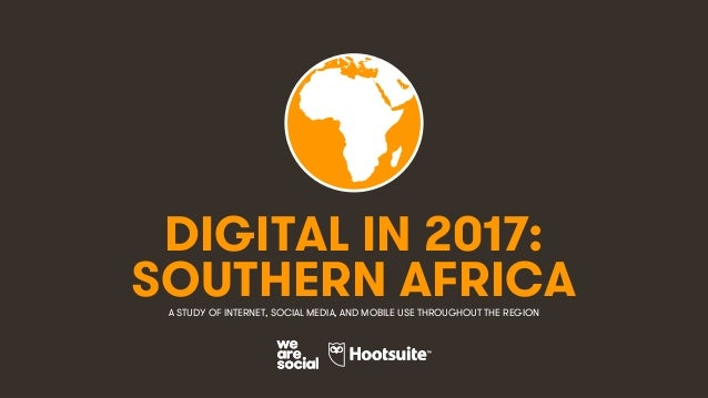 1 DIGITAL IN 2017: A STUDY OF INTERNET, SOCIAL MEDIA, AND MOBILE USE THROUGHOUT THE REGION SOUTHERN AFRICA