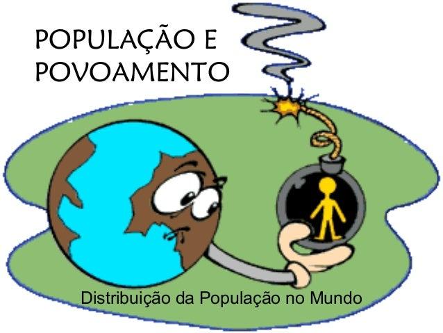 POPULAÇÃO E POVOAMENTO  Distribuição da População no Mundo