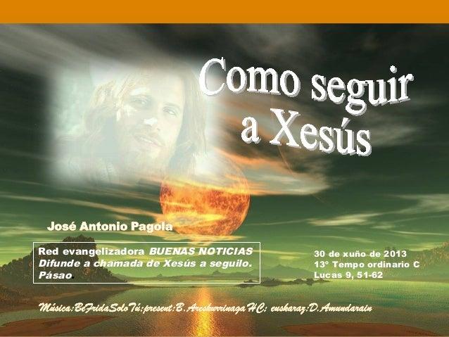 Red evangelizadora BUENAS NOTICIAS Difunde a chamada de Xesús a seguilo. Pásao. 30 de xuño de 2013 13º Tempo ordinario C L...