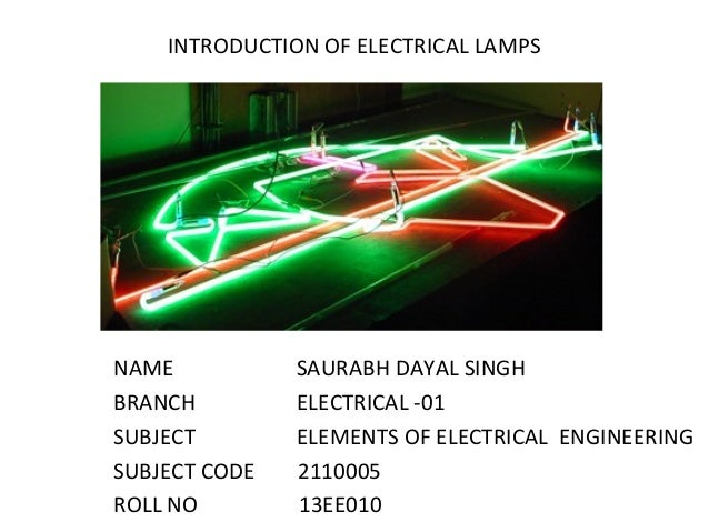 INTRODUCTION OF ELECTRICAL LAMPS NAME SAURABH DAYAL SINGH BRANCH ELECTRICAL -01 SUBJECT ELEMENTS OF ELECTRICAL ENGINEERING...