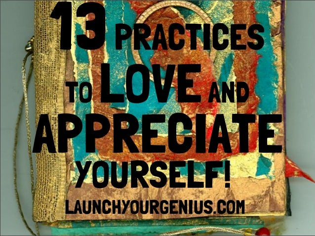 13PRACTICES APPRECIATE TO LOVEAND YOURSELF! LAUNCHYOURGENIUS.COM