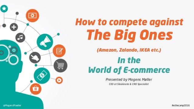 How to compete against The Big Ones (Amazon, Zalando, IKEA etc.) In the World of E-commerce Presented by Mogens Møller CEO...