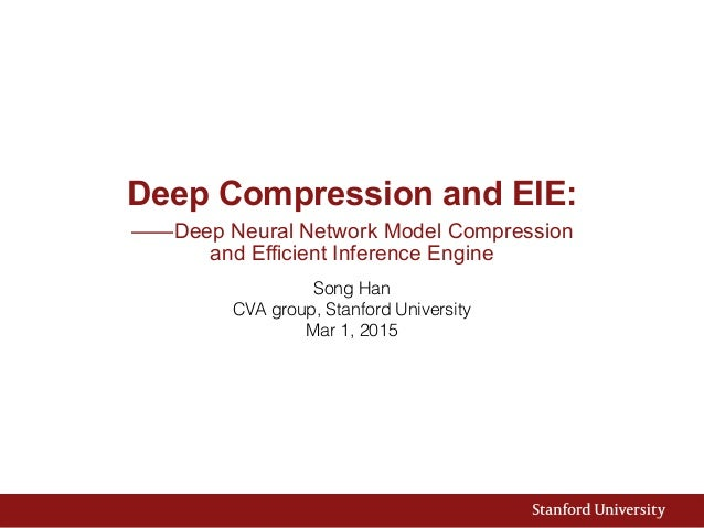 Deep Compression and EIE: ——Deep Neural Network Model Compression  and Efficient Inference Engine Song Han CVA group, Sta...