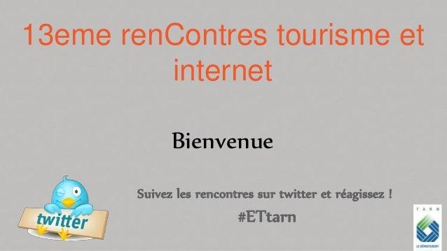13eme renContres tourisme et internet Bienvenue Suivez les rencontres sur twitter et réagissez ! #ETtarn