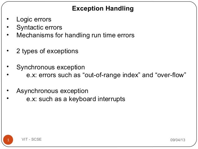 09/04/131 VIT - SCSE • Logic errors • Syntactic errors • Mechanisms for handling run time errors • 2 types of exceptions •...
