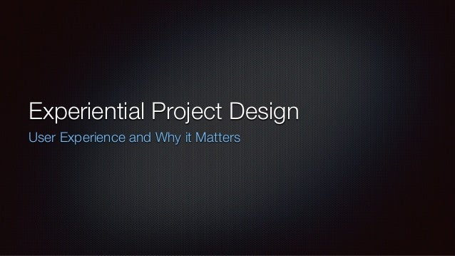 Experiential Project Design User Experience and Why it Matters