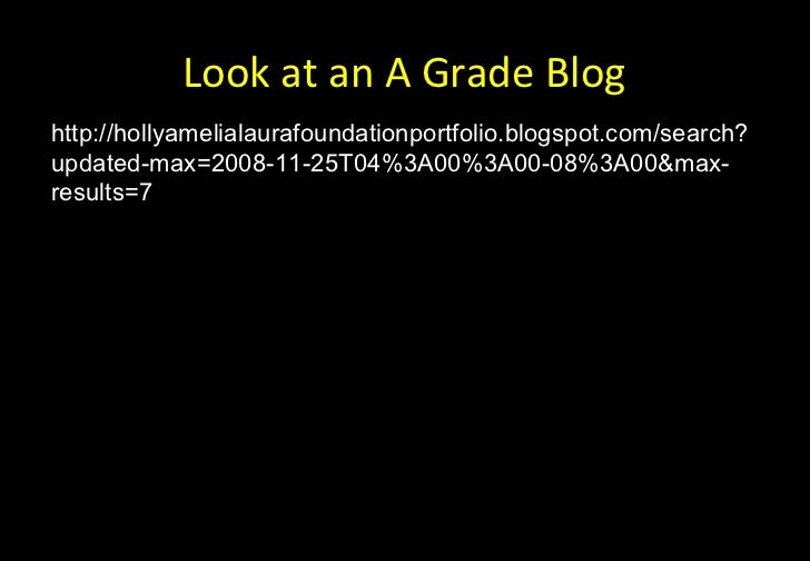 Look at an A Grade Bloghttp://hollyamelialaurafoundationportfolio.blogspot.com/search?updated-max=2008-11-25T04%3A00%3A00-...