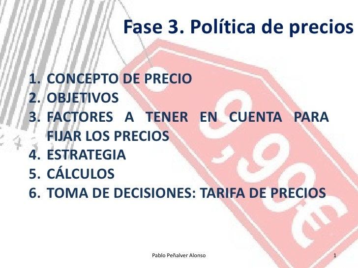 Fase 3. Política de precios  1. CONCEPTO DE PRECIO 2. OBJETIVOS 3. FACTORES A TENER EN CUENTA PARA    FIJAR LOS PRECIOS 4....