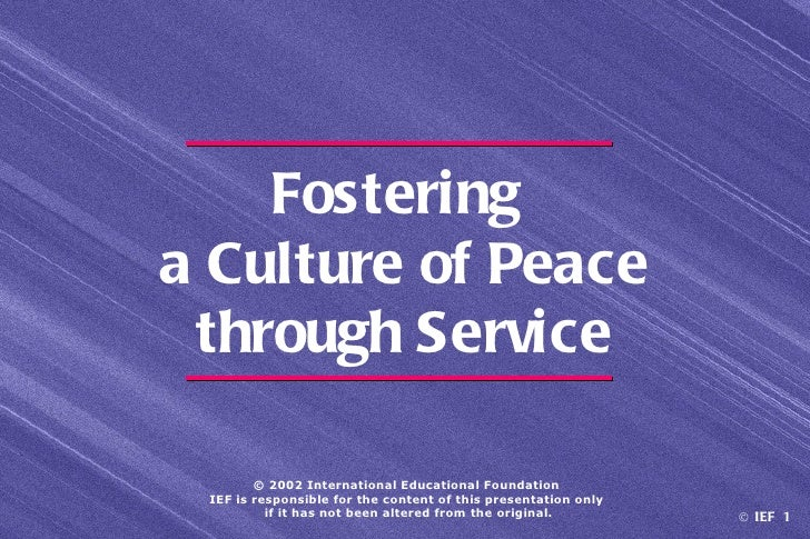 Fosteringa Culture of Peace through Service        © 2002 International Educational Foundation IEF is responsible for the ...