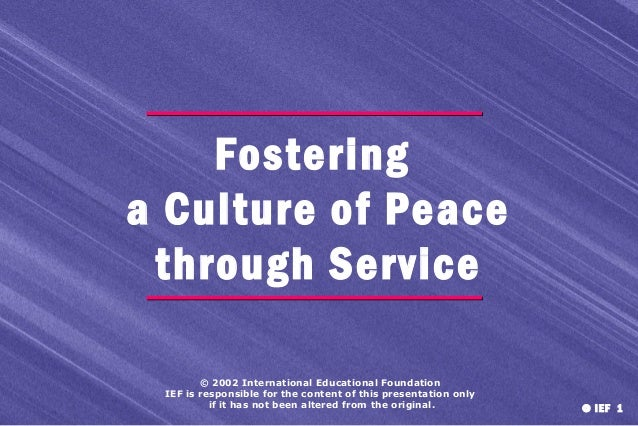 Fostering a Culture of Peace through Service © 2002 International Educational Foundation IEF is responsible for the conten...