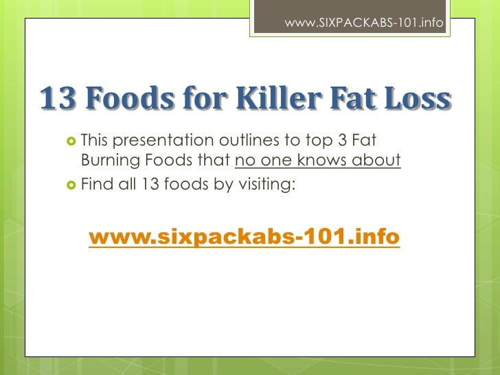 www.SIXPACKABS-101.info13 Foods for Killer Fat Loss  Thispresentation outlines to top 3 Fat   Burning Foods that no one k...