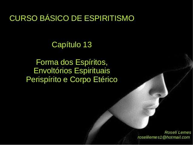 CURSO BÁSICO DE ESPIRITISMOCURSO BÁSICO DE ESPIRITISMO Capítulo 13Capítulo 13 Forma dos Espíritos,Forma dos Espíritos, Env...