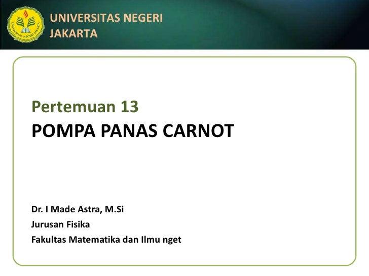 Pertemuan 13 POMPA PANAS CARNOT Dr. I Made Astra, M.Si Jurusan Fisika Fakultas Matematika dan Ilmu nget