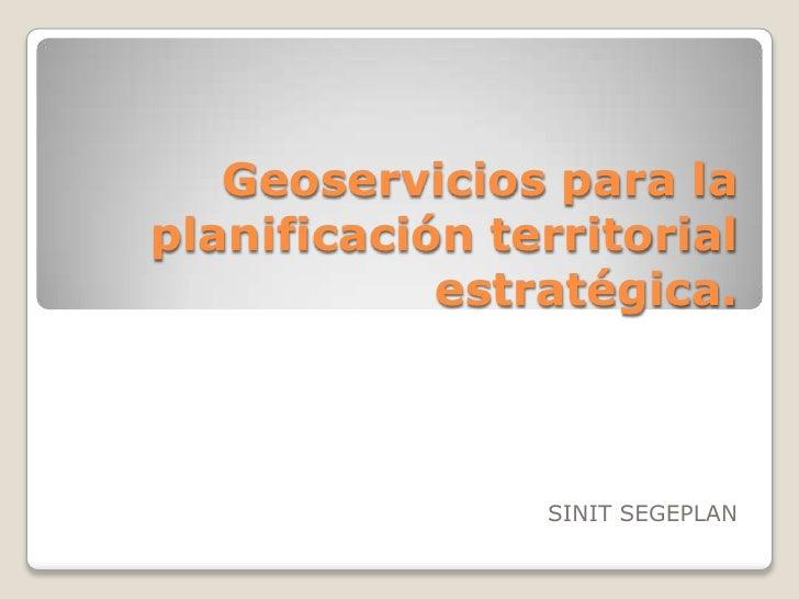 Geoservicios para laplanificación territorial            estratégica.                SINIT SEGEPLAN