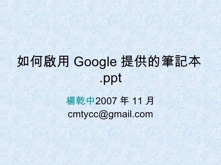 如何啟用 Google 提供的筆記本 .ppt 楊乾中 2007 年 11 月  [email_address]
