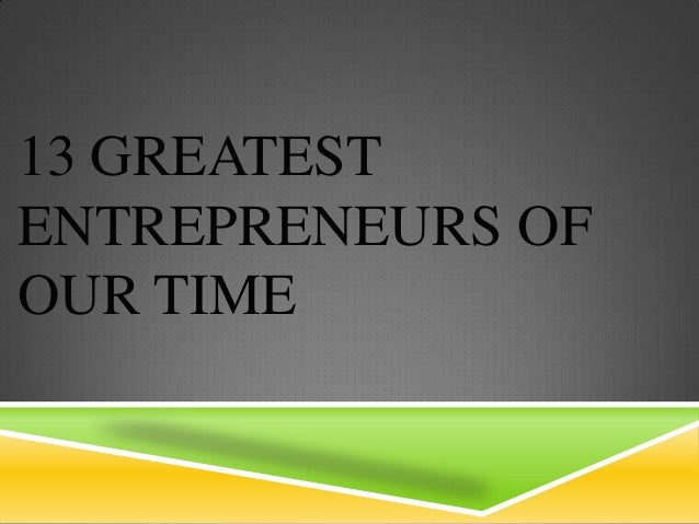 13 GREATESTENTREPRENEURS OFOUR TIME