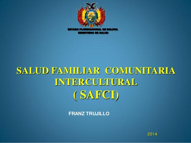 SALUD FAMILIAR COMUNITARIA INTERCULTURAL ( SAFCI) 2014 FRANZ TRUJILLO ESTADO PLURINACIONAL DE BOLIVIA MINISTERIO DE SALUD