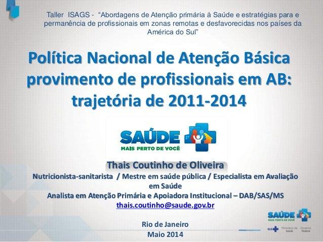 Política Nacional de Atenção Básica provimento de profissionais em AB: trajetória de 2011-2014 Thais Coutinho de Oliveira ...
