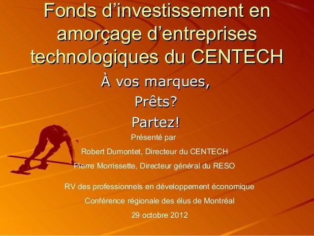 Fonds d'investissement en   amorçage d'entreprisestechnologiques du CENTECH            À vos marques,                Prêts...