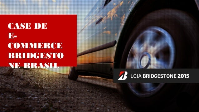 CASE DE E- COMMERCE BRIDGESTO NE BRASIL