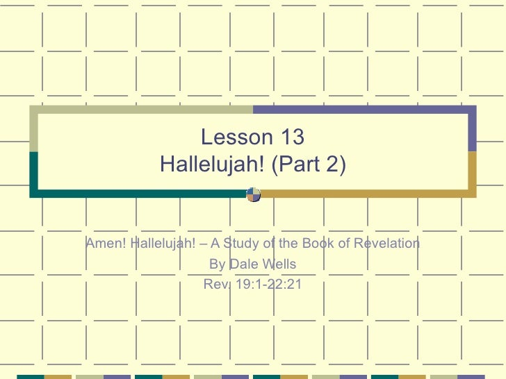 Lesson 13 Hallelujah! (Part 2) Amen! Hallelujah! – A Study of the Book of Revelation By Dale Wells Rev. 19:1-22:21