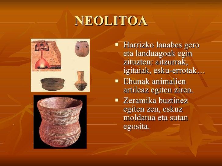 NEOLITOA <ul><li>Harrizko lanabes gero eta landuagoak egin zituzten: aitzurrak, igitaiak, esku-errotak… </li></ul><ul><li>...