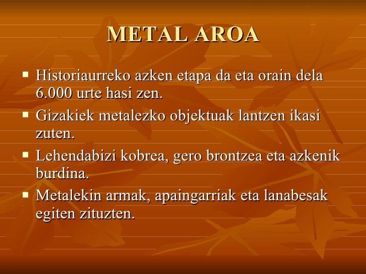 METAL AROA <ul><li>Historiaurreko azken etapa da eta orain dela 6.000 urte hasi zen. </li></ul><ul><li>Gizakiek metalezko ...
