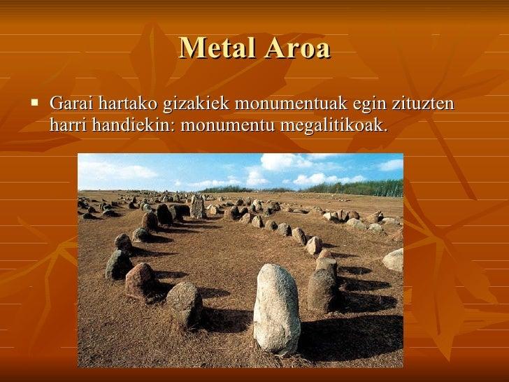 Metal Aroa <ul><li>Garai hartako gizakiek monumentuak egin zituzten harri handiekin: monumentu megalitikoak. </li></ul>