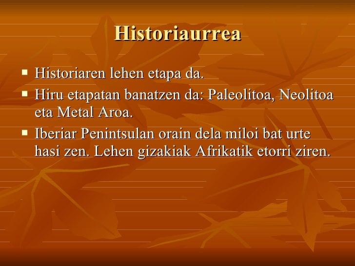 Historiaurrea <ul><li>Historiaren lehen etapa da. </li></ul><ul><li>Hiru etapatan banatzen da: Paleolitoa, Neolitoa eta Me...