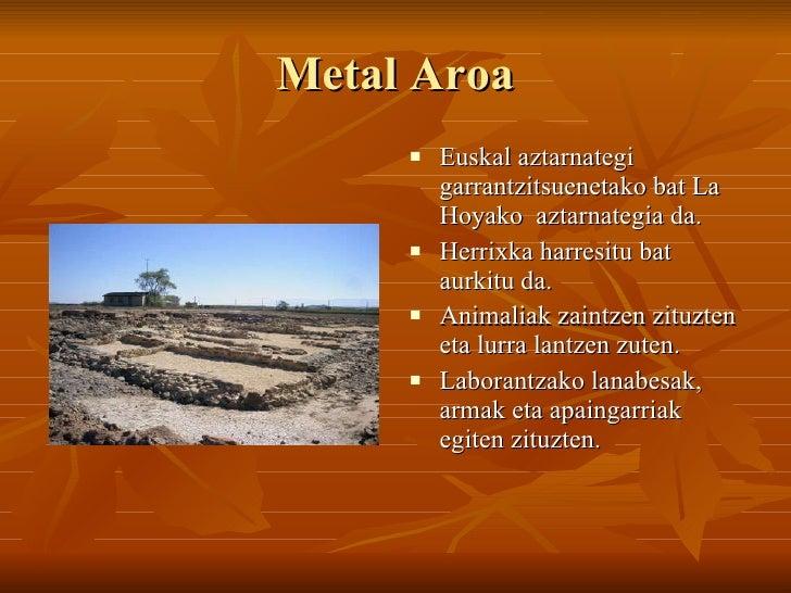 Metal Aroa <ul><li>Euskal aztarnategi garrantzitsuenetako bat La Hoyako  aztarnategia da. </li></ul><ul><li>Herrixka harre...