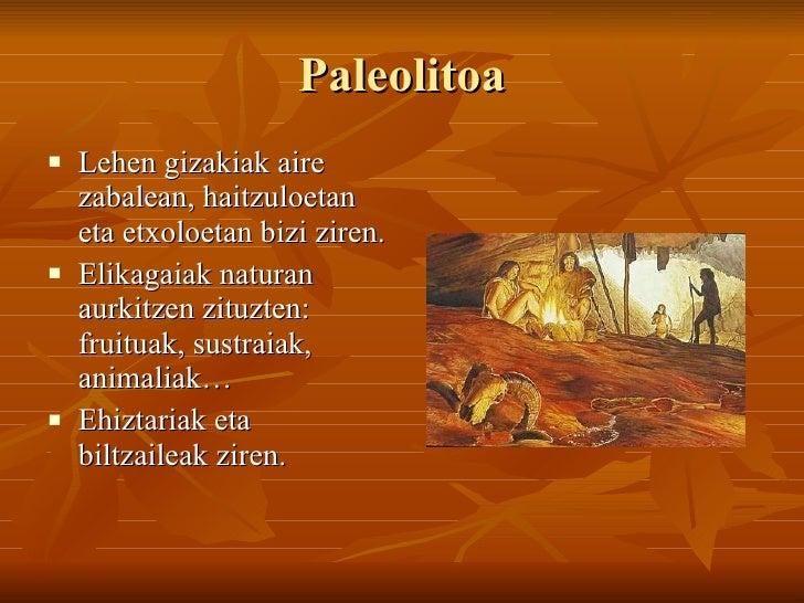Paleolitoa <ul><li>Lehen gizakiak aire zabalean, haitzuloetan eta etxoloetan bizi ziren. </li></ul><ul><li>Elikagaiak natu...