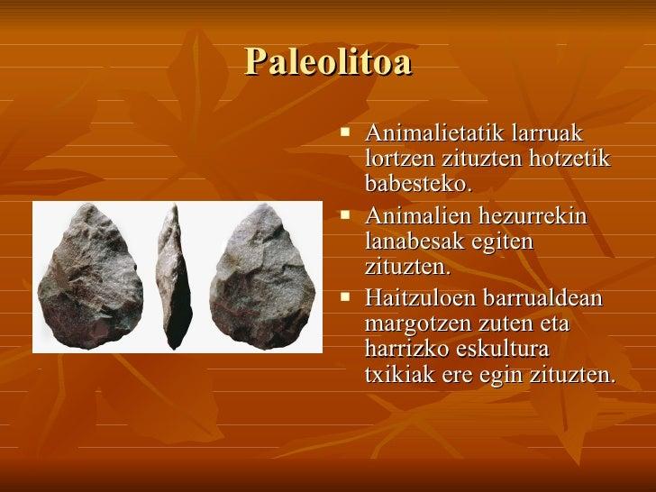 Paleolitoa <ul><li>Animalietatik larruak lortzen zituzten hotzetik babesteko. </li></ul><ul><li>Animalien hezurrekin lanab...