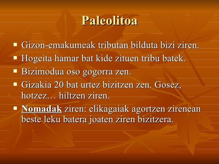 Paleolitoa <ul><li>Gizon-emakumeak tributan bilduta bizi ziren. </li></ul><ul><li>Hogeita hamar bat kide zituen tribu bate...