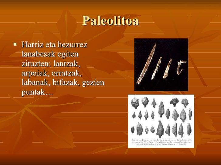 Paleolitoa <ul><li>Harriz eta hezurrez lanabesak egiten zituzten: lantzak, arpoiak, orratzak, labanak, bifazak, gezien pun...