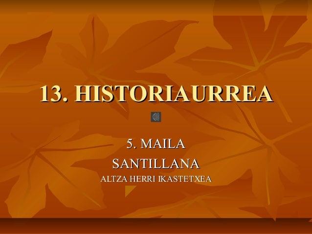 13. HISTORIAURREA13. HISTORIAURREA5. MAILA5. MAILASANTILLANASANTILLANAALTZA HERRI IKASTETXEAALTZA HERRI IKASTETXEA