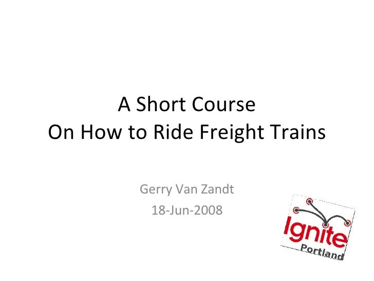 A Short Course On How to Ride Freight Trains Gerry Van Zandt 18-Jun-2008