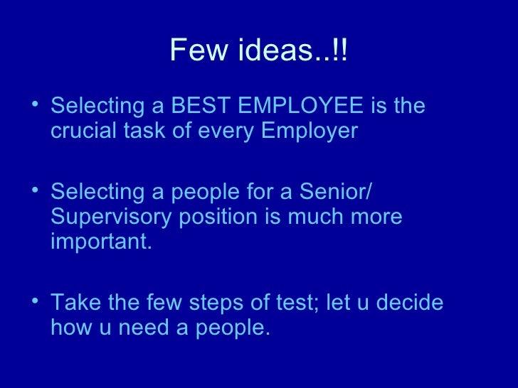 Few ideas..!! <ul><li>Selecting a BEST EMPLOYEE is the crucial task of every Employer </li></ul><ul><li>Selecting a people...