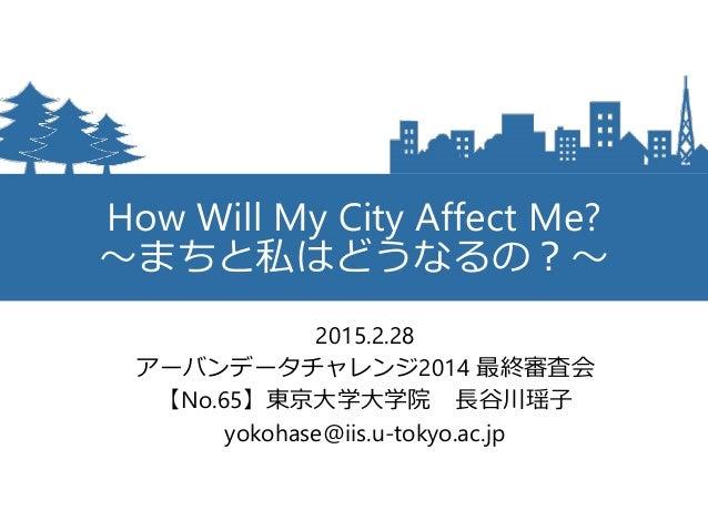 How Will My City Affect Me? ~まちと私はどうなるの?~ 2015.2.28 アーバンデータチャレンジ2014 最終審査会 【No.65】東京大学大学院 長谷川瑶子 yokohase@iis.u-tokyo.ac.jp