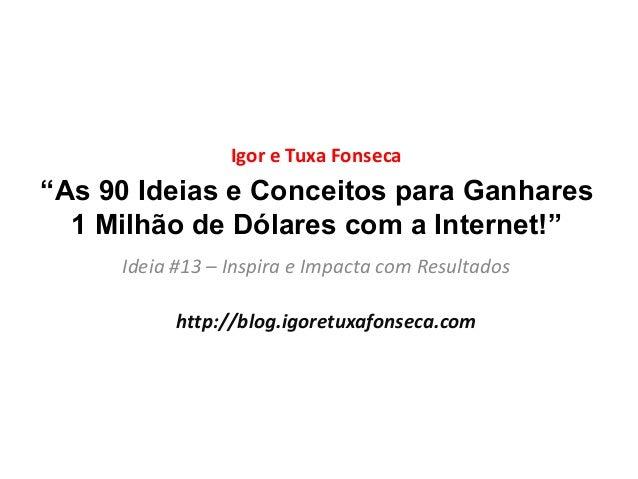 """""""As 90 Ideias e Conceitos para Ganhares 1 Milhão de Dólares com a Internet!"""" Ideia #13 – Inspira e Impacta com Resultados ..."""