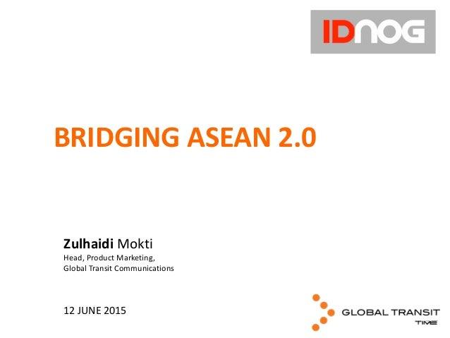 Zulhaidi  Mokti Head,  Product  Marketing,   Global  Transit  Communications 12  JUNE  2015 BRIDGING  AS...